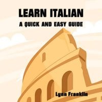 Learn Italian: A Quick and Easy Guide - Lynn Franklin