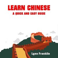 Learn Chinese: A Quick and Easy Guide - Lynn Franklin