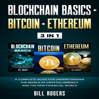 Blockchain Basics + Bitcoin + Ethereum: 3 In 1 – A Complete Guide for Understanding the World of Cryptocurrency and the New Financial World - Bill Rogers
