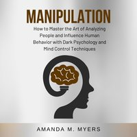 Manipulation: How to Master the Art of Analyzing People and Influence Human Behavior with Dark Psychology and Mind Control Techniques - Amanda M. Myers