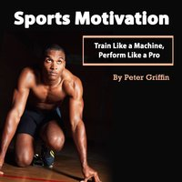 Sports Motivation: Train Like a Machine, Perform Like a Pro - Peter Griffin