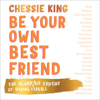 Be Your Own Best Friend: The Glorious Truths of Being Female - Chessie King