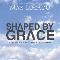 Shaped By Grace: You are God's Masterpiece in the Making - Max Lucado
