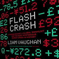 Flash Crash: A Trading Savant, a Global Manhunt and the Most Mysterious Market Crash in History - Liam Vaughan