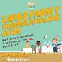 Large Family Homeschooling Guide - HowExpert, Nickole Perry