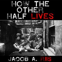 How the Other Half Lives - Studies Among the Tenements of New York - Jacob A. Riis