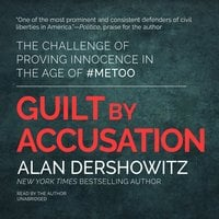 Guilt by Accusation: The Challenge of Proving Innocence in the Age of #MeToo - Alan Dershowitz