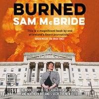 Burned: The Inside Story of the 'Cash-for-Ash' Scandal and Northern Ireland's Secretive New Elite - Sam McBride