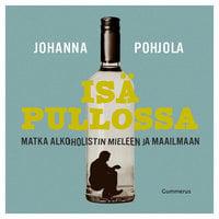 Isä pullossa - Matka alkoholistin mieleen ja maailmaan - Johanna Pohjola