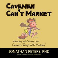 Cavemen Can't Market: Attracting and Creating Loyal Customers Through WOO Marketing - Jonathan Peters