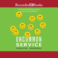 Uncommon Service: How to Win by Putting Customers at the Core of Your Business - Anne Morriss, Frances Frei