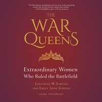 The War Queens: Extraordinary Women Who Ruled the Battlefield - Jonathan W. Jordan, Emily Anne Jordan