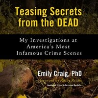 Teasing Secrets from the Dead: My Investigations at America's Most Infamous Crime Scenes - Emily Craig