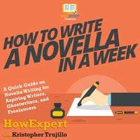 How to Write a Novella in a Week - HowExpert, Kristopher Trujillo
