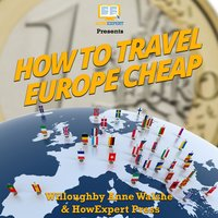 How To Travel Europe Cheap - HowExpert, Willoughby Ann Walshe