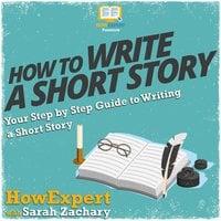 How To Write a Short Story - HowExpert, Sarah Zachary