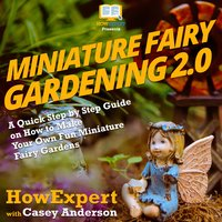 Miniature Fairy Gardening 2.0 - HowExpert, Casey Anderson