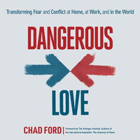 Dangerous Love: Transforming Fear and Conflict at Home, at Work, and in the World - Chad Ford