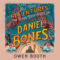 The All True Adventures (and Rare Education) of the Daredevil Daniel Bones - Owen Booth