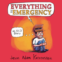 Everything is an Emergency: An OCD Story - Jason Adam Katzenstein