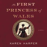 The First Princess of Wales: A Novel - Karen Harper