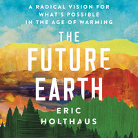 The Future Earth: A Radical Vision for What's Possible in the Age of Warming - Eric Holthaus