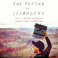 The Poetry of Strangers: What I Learned Traveling America with a Typewriter - Brian Sonia-Wallace