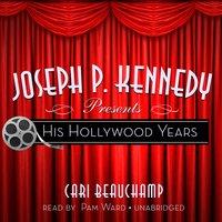 Joseph P. Kennedy Presents: His Hollywood Years - Cari Beauchamp