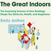 The Great Indoors: The Surprising Science of How Buildings Shape Our Behavior, Health, and Happiness - Emily Anthes