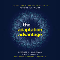 The Adaptation Advantage: Let Go, Learn Fast, and Thrive in the Future of Work - Chris Shipley, Heather E. McGowan
