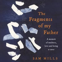 The Fragments of my Father: A memoir of madness, love and being a carer - Sam Mills