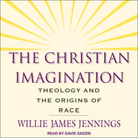 The Christian Imagination: Theology and the Origins of Race - Willie James Jennings