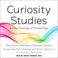 Curiosity Studies: A New Ecology of Knowledge - Arjun Shankar, Perry Zurn