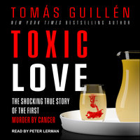 Toxic Love: The Shocking True Story of the First Murder by Cancer - Tomas Guillen