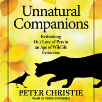 Unnatural Companions: Rethinking Our Love of Pets in an Age of Wildlife Extinction - Peter Christie