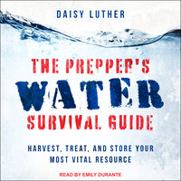 The Prepper's Water Survival Guide: Harvest, Treat, and Store Your Most Vital Resource - Daisy Luther