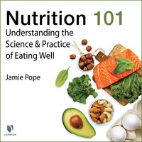 Nutrition 101: Understanding the Science and Practice of Eating Well - Jamie Pope