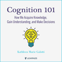 Cognition 101: How We Acquire Knowledge, Gain Understanding, and Make Decisions - Kathleen M. Galotti