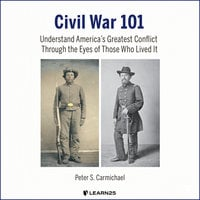 Civil War 101: Understand America's Greatest Conflict Through the Eyes of Those Who Lived It - Peter Carmichael