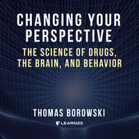 Changing Your Perspective: The Science of Drugs, the Brain, and Behavior - Tom Borowski
