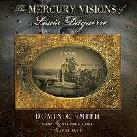 The Mercury Visions of Louis Daguerre - Dominic Smith