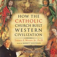 How the Catholic Church Built Western Civilization - Thomas E. Woods