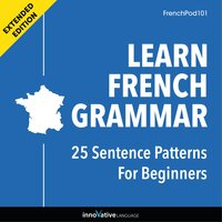 Learn French Grammar: 25 Sentence Patterns for Beginners (Extended Version) - Innovative Language Learning