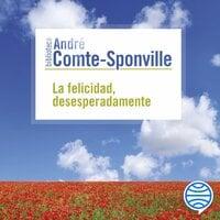 La felicidad, desesperadamente - André Comte-Sponville