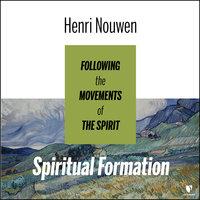 Spiritual Formation: Following the Movements of the Spirit - Henri J. M. Nouwen