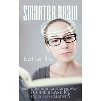 Smarter Brain Better Life - Boost Your Memory, Focus and Performance by Better Understanding Your Brain - Empowered Living
