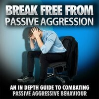 Break Free From Passive Aggression - How to Help Yourself or a Loved One Overcome Passive Aggression - Empowered Living