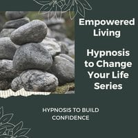 Hypnosis to Build Confidence - Empowered Living