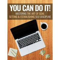 You Can Do It - Mastering the Art of Goal Setting and Establishing Self-Discipline - Empowered Living
