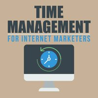 Time Management for Internet Marketers - Manage Your Time and Create Greater Success - Empowered Living